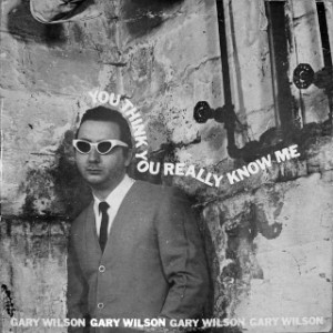 Gary Wilson - You Think You Really Know Me
